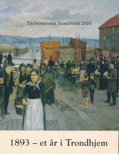 TRONDHJEMSKE SAMLINGER 2001.  1893 - et år i Trondhjem. Bilder av fotograf Jørgen Wickstrøm. Med et artikkeltillegg.