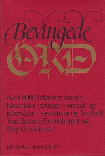 BEVINGEDE ORD.  Nær 8000 litterære sitater, historiske ytringer, ordtak og talemåter, sentenser og fyndord. Ved Snorre Evensberget og Dag Gundersen.