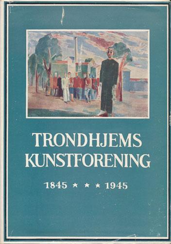 Trondhjems Kunstforening 1845-1945. Med et kort tillegg om perioden 1945-1954.