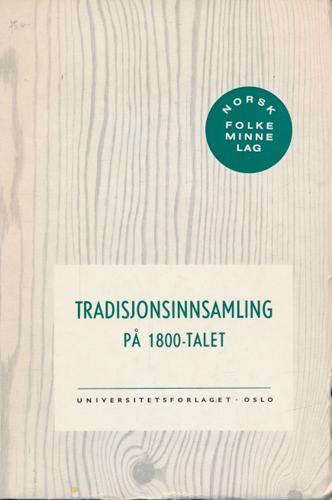 TRADISJONSINNSAMLING PÅ 1800-TALET.  Stipendiemeldingar frå P.Chr. Asbjørnsen, J. Moe, L. Lindeman, S. Bugge, M. Moe.