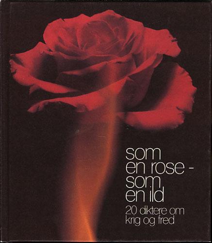 SOM EN ROSE - SOM EN ILD.  20 diktere om krig og fred. En antologi ved Peter R. Holm. Illustrert av Øystein B. Ahlsen.