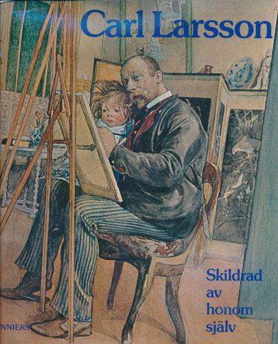 (LARSSON, CARL) Carl Larsson. Skildrad av honom själv. En krönika sammanställd av -.