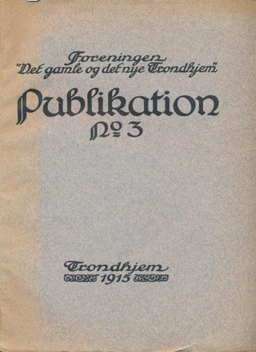 """FORENINGEN """"DET GAMLE OG DET NYE TRONDHJEM"""".  Publikation no. 3. Artikler av Joh. Meyer, Sverre Pedersen og Henrik Mathiesen."""
