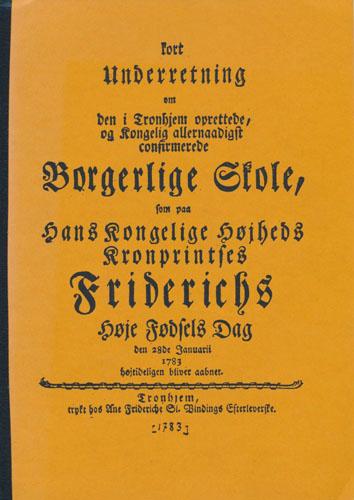 KORT UNDERRETNING OM DEN I TRONDHJEM OPRETTEDE, OG KONGELIG ALLERNAADIGST CONFIRMEREDE BORGERLIGE SKOLE,  som paa Hans Kongelige Højheds Kronprintses Friderichs Høje Fødsels Dag den 28de Januarii 1783 højtideligen bliver aabnet. (Omslagstittel).