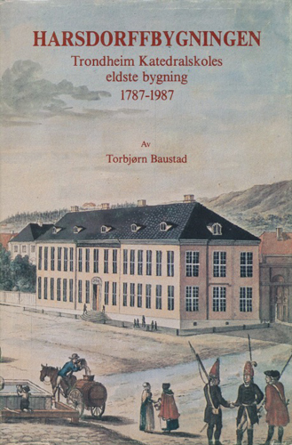 Harsdorffbygningen. Trondheim Katedralskoles eldste bygning 1787-1987.