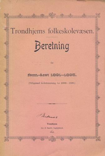 TRONDHJEMS FOLKESKOLEVÆSEN.  Beretning for fem-året 1891-1995. (Tilligemed to-årsberetning for 1889-1890.).