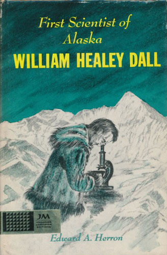First Scientist of Alaska. William Healey Dall. Born August 21, 1845 - Died March 27, 1927.