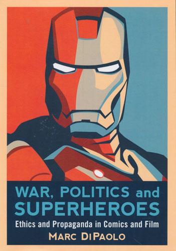 War, Politics and Superheroes. Ethics and Propaganda in Comics and Film.