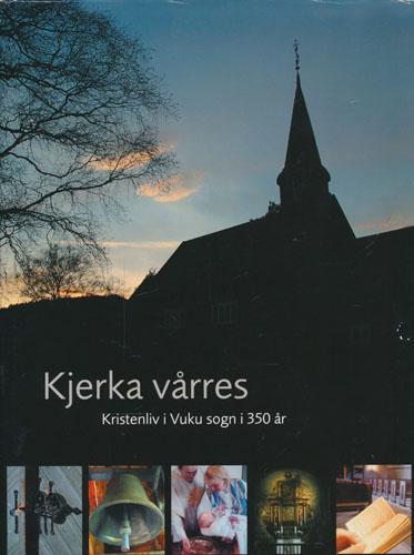 KJERKA VÅRRES.  Kristenliv i Vuku sogn i 350 år.