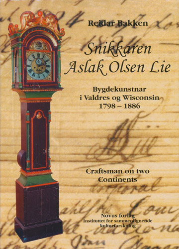 Snikkaren Aslak Olsen Lie. Bygdekunstnar i Valdre og Wisconsin 1798-1886. Craftsman on two Continents.