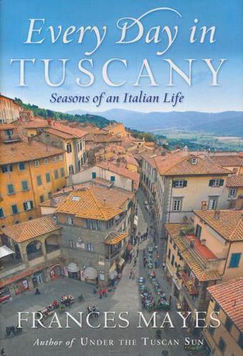 Every Day in Tuscany. Seasons of an Italian Life.