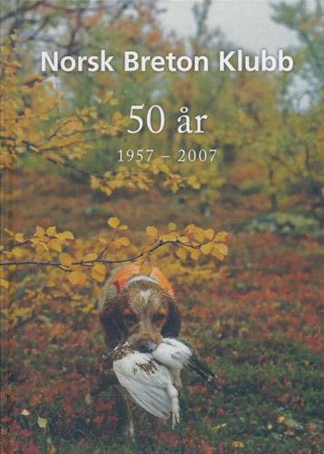 NORSK BRETON KLUBB 50 ÅR.  1957 - 2007. Breton som jakthund i Norge.