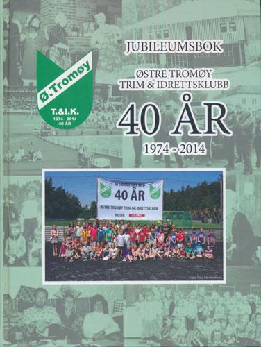 JUBILEUMSBOK.  Østre Tromøy Trim & Idrettsklubb. 40 år. 1974-2014.