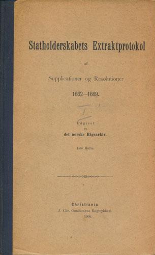 STATHOLDERSKABETS EXTRAKTPROTOKOL AF SUPPLICATIONER OG RESOLUTIONER 1662-1669.  Udgivet fra det norske Rigsarkiv.