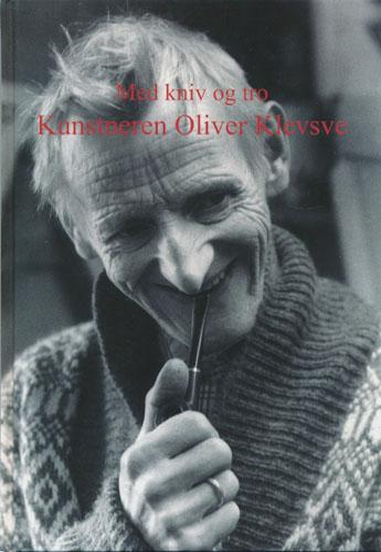 (KLEVSVE, OLIVER) Med kniv og tro. Kunstneren Oliver Klevsve.