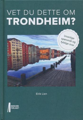 Vet du dette om Trondheim? Uvanlige spørsmål og fyldige svar.