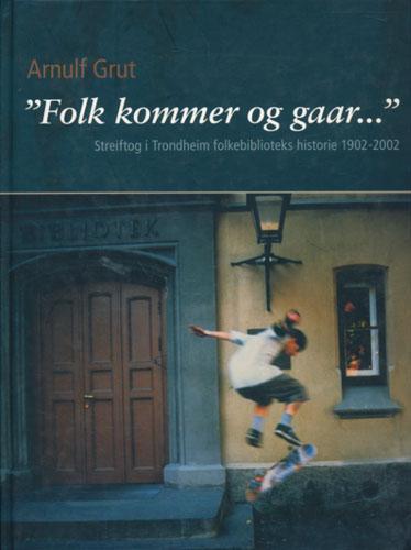 Folk kommer og gaar... Streiftog i Trondheim folkebiblioteks historie 1902-2002.