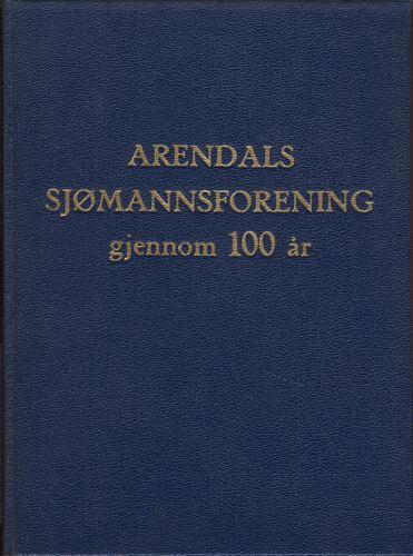 ARENDALs SJØMANDSFORENINGS GJENNOM 100 ÅR.