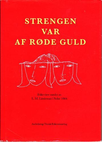 STRENGEN VAR AF RØDE GULD.  Folkeviser samlet av L. M. Lindeman i Solør 1864ved Heidi Arild, Velle Espeland m.fl. Illustrert av Tore Hansen.