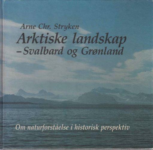 Arktiske landskap - Svalbard og Grønland. Om naturforståelse i historisk perspektiv.