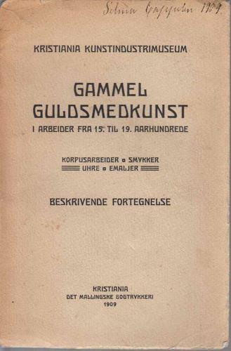 GAMMEL GULDSMEDKUNST  i arbeider fra 15. til 19. aarhundrede. korpusarbeider, smykker, uhre, emaljer. Beskrivende fortegnelse.