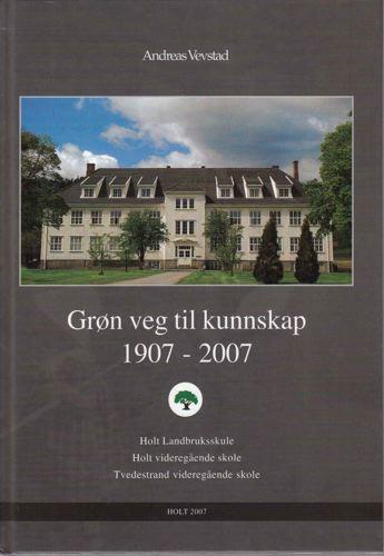 Grøn veg til kunnskap 1907-2007. Holt Landbruksskule. Holt Videregående skole. Tvedestrand Videregående skole.