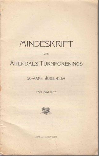 MINDESKRIFT VED ARENDALS TURNFORENINGS 50-AARS JUBILÆUM 17DE MAI 1907.