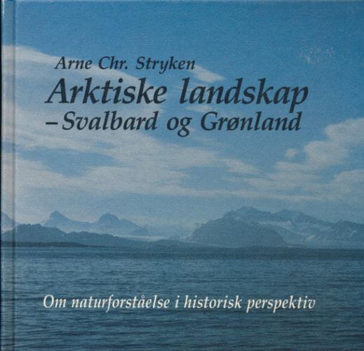 Arktiske landskap - Svalbard og Grønland. Om naturforståelse i historisk perpektiv.