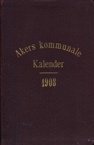 AKERS KOMMUNALE KALENDER FOR AARET 1908.  Udarbeidet af Kommunens Kontorchef (Rolf Johnsen).