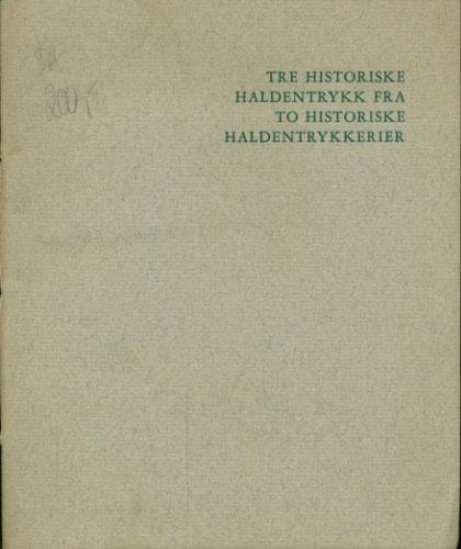 TRE HISTORISKE HALDENTRYKK FRA TO HISTORISKE HALDENTRYKKERIER (omslagstittel).