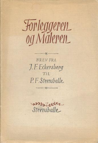 (ECKERSBERG, J.F.) Forleggeren og maleren. Brev fra J.F. Eckersberg til P.F. Steensballe. Med innledning av Sigurd Willoch og Emil Smith.